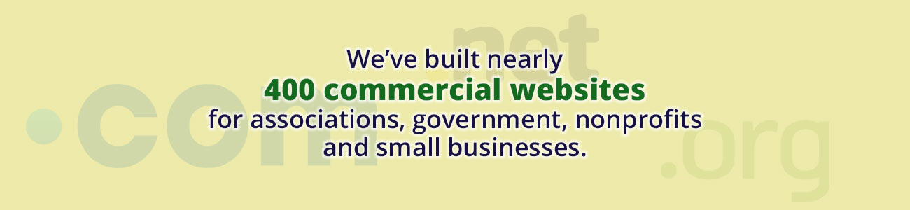 We've built nearly 400 commercial web sites for associations, government, nonprofits and small businesses.